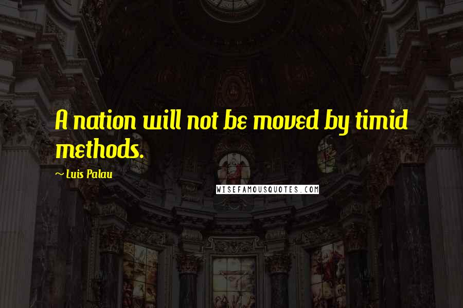 Luis Palau quotes: A nation will not be moved by timid methods.