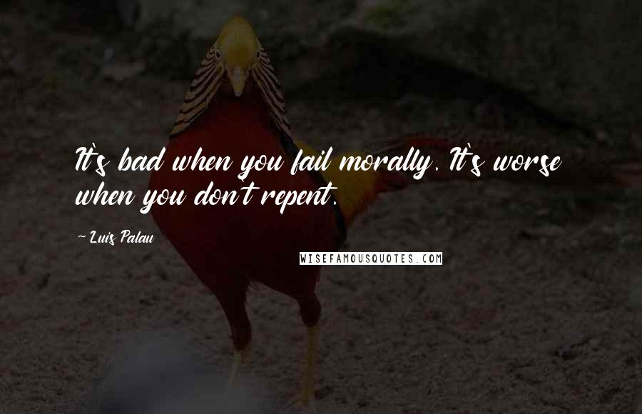 Luis Palau quotes: It's bad when you fail morally. It's worse when you don't repent.
