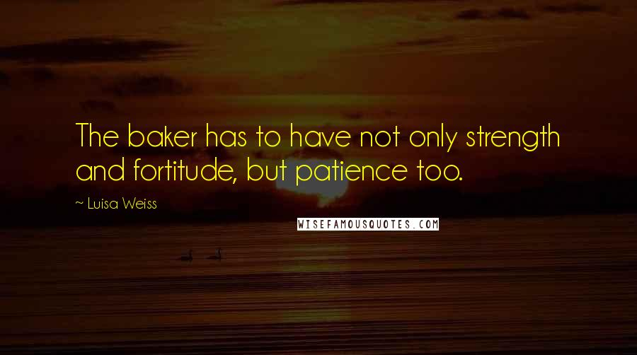 Luisa Weiss quotes: The baker has to have not only strength and fortitude, but patience too.