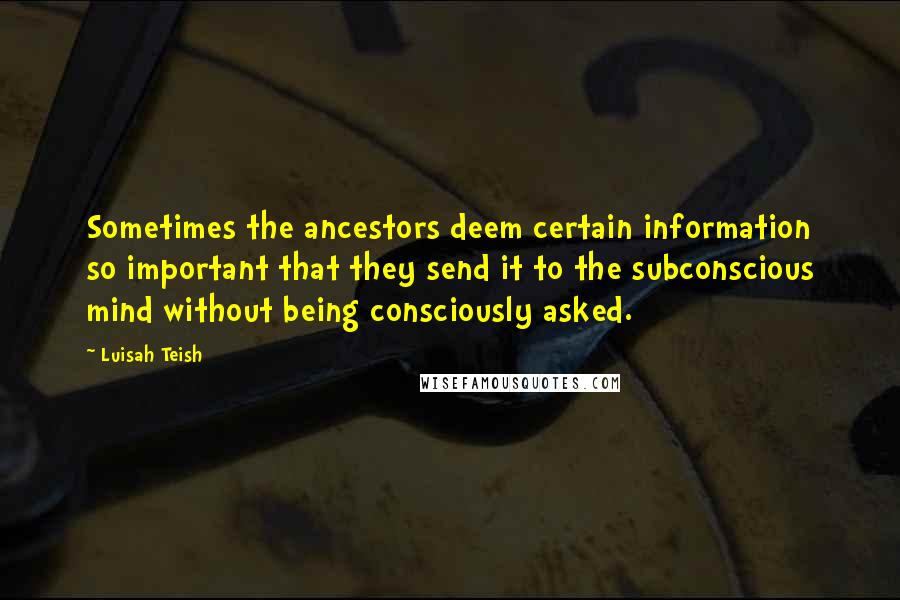 Luisah Teish quotes: Sometimes the ancestors deem certain information so important that they send it to the subconscious mind without being consciously asked.
