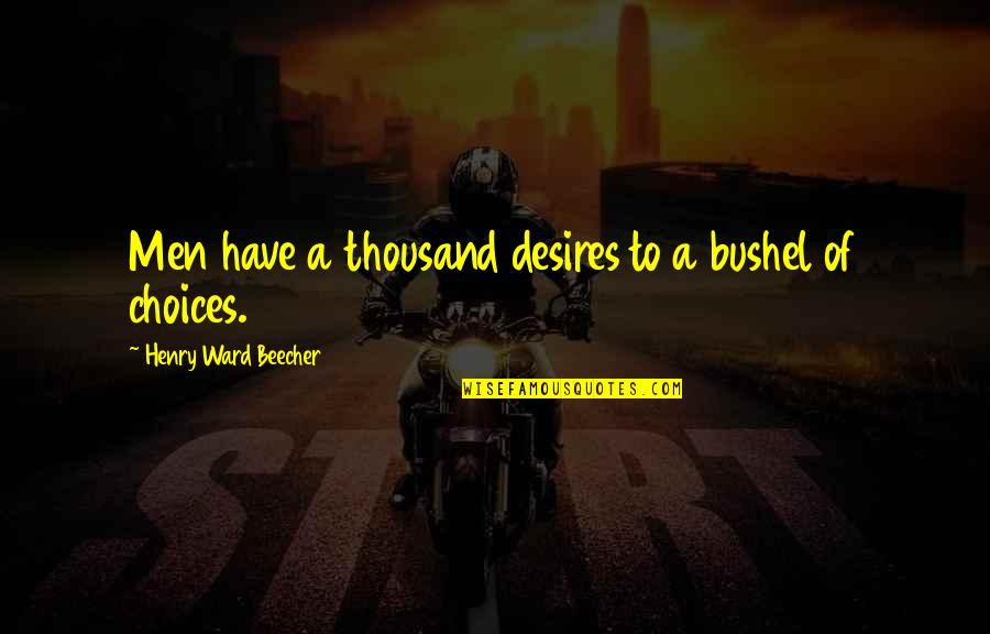 Luise Quotes By Henry Ward Beecher: Men have a thousand desires to a bushel