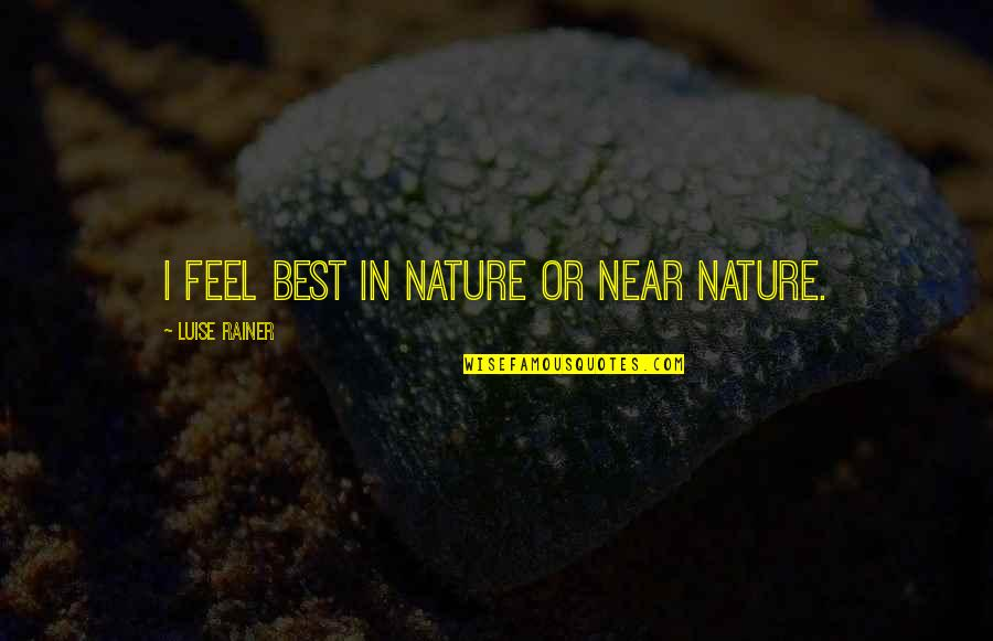Luise Quotes By Luise Rainer: I feel best in nature or near nature.