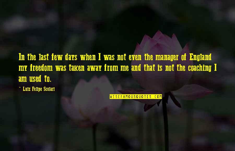 Luiz Felipe Scolari Quotes By Luiz Felipe Scolari: In the last few days when I was