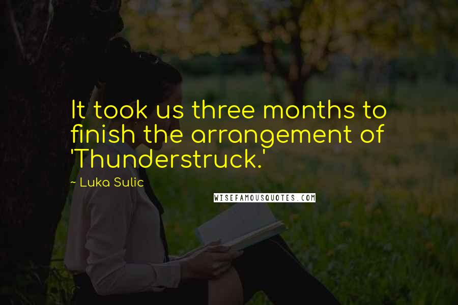 Luka Sulic quotes: It took us three months to finish the arrangement of 'Thunderstruck.'