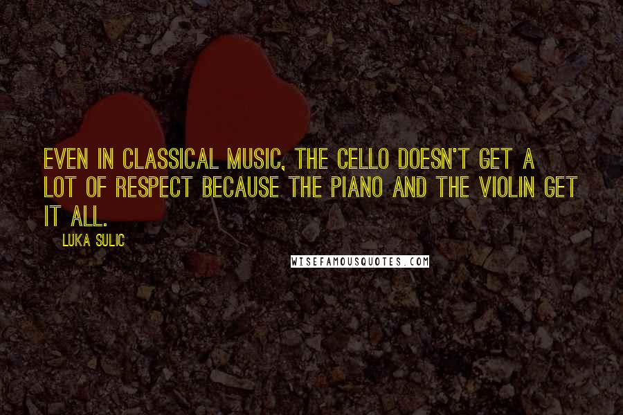 Luka Sulic quotes: Even in classical music, the cello doesn't get a lot of respect because the piano and the violin get it all.
