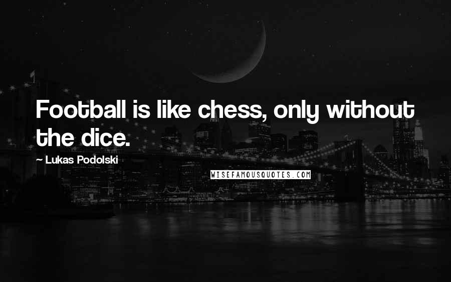 Lukas Podolski quotes: Football is like chess, only without the dice.