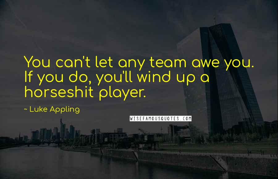 Luke Appling quotes: You can't let any team awe you. If you do, you'll wind up a horseshit player.