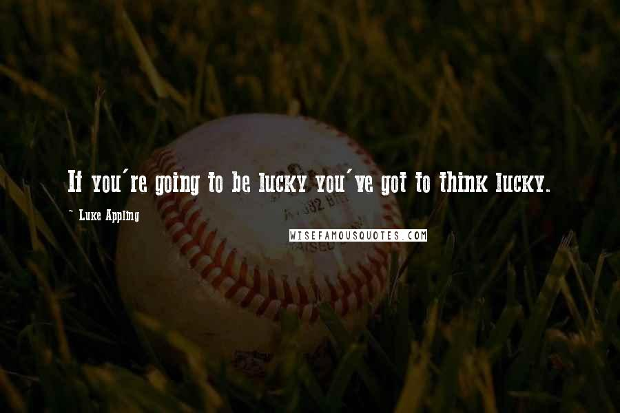 Luke Appling quotes: If you're going to be lucky you've got to think lucky.