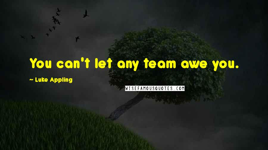 Luke Appling quotes: You can't let any team awe you.