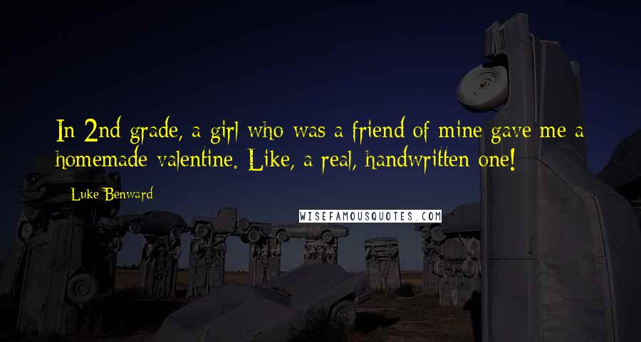 Luke Benward quotes: In 2nd grade, a girl who was a friend of mine gave me a homemade valentine. Like, a real, handwritten one!