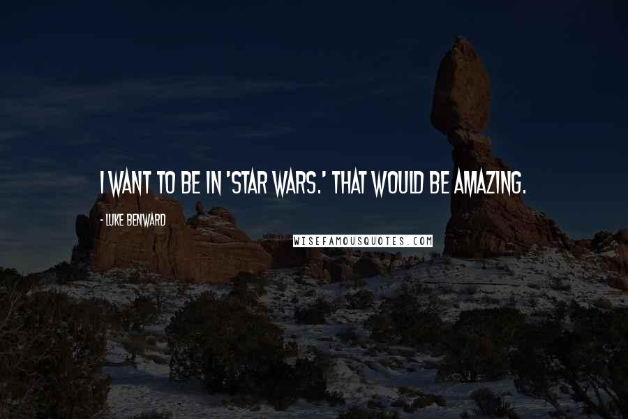 Luke Benward quotes: I want to be in 'Star Wars.' That would be amazing.