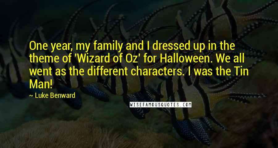 Luke Benward quotes: One year, my family and I dressed up in the theme of 'Wizard of Oz' for Halloween. We all went as the different characters. I was the Tin Man!