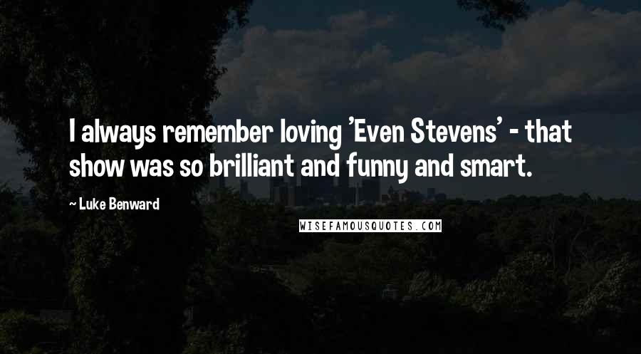 Luke Benward quotes: I always remember loving 'Even Stevens' - that show was so brilliant and funny and smart.