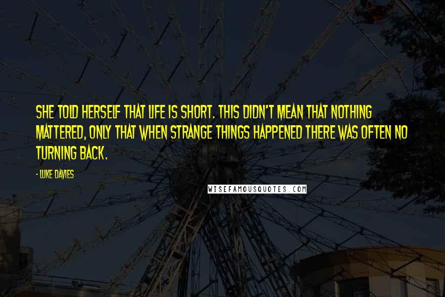 Luke Davies quotes: She told herself that life is short. This didn't mean that nothing mattered, only that when strange things happened there was often no turning back.
