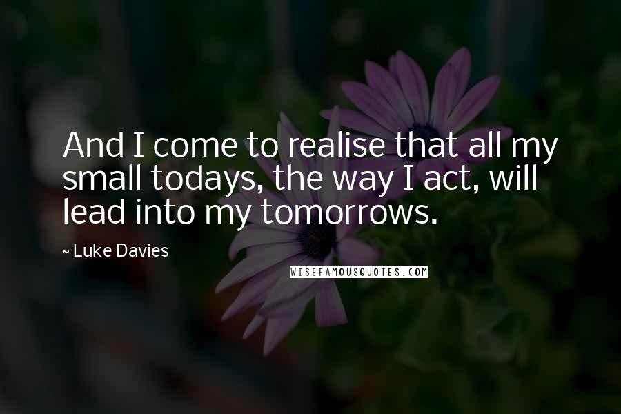 Luke Davies quotes: And I come to realise that all my small todays, the way I act, will lead into my tomorrows.