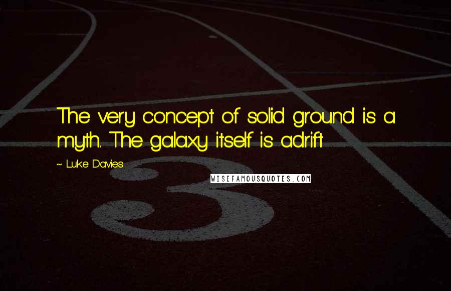 Luke Davies quotes: The very concept of solid ground is a myth. The galaxy itself is adrift.