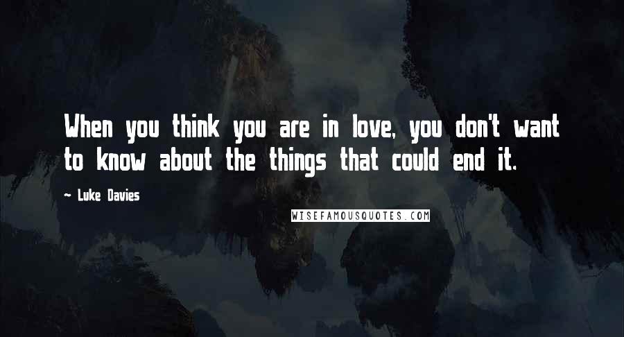 Luke Davies quotes: When you think you are in love, you don't want to know about the things that could end it.