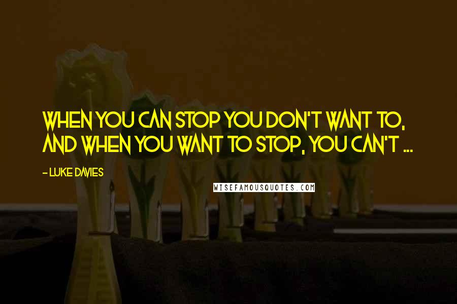 Luke Davies quotes: When you can stop you don't want to, and when you want to stop, you can't ...