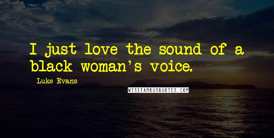 Luke Evans quotes: I just love the sound of a black woman's voice.
