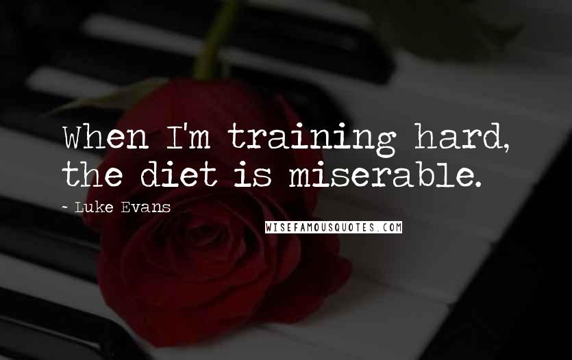 Luke Evans quotes: When I'm training hard, the diet is miserable.