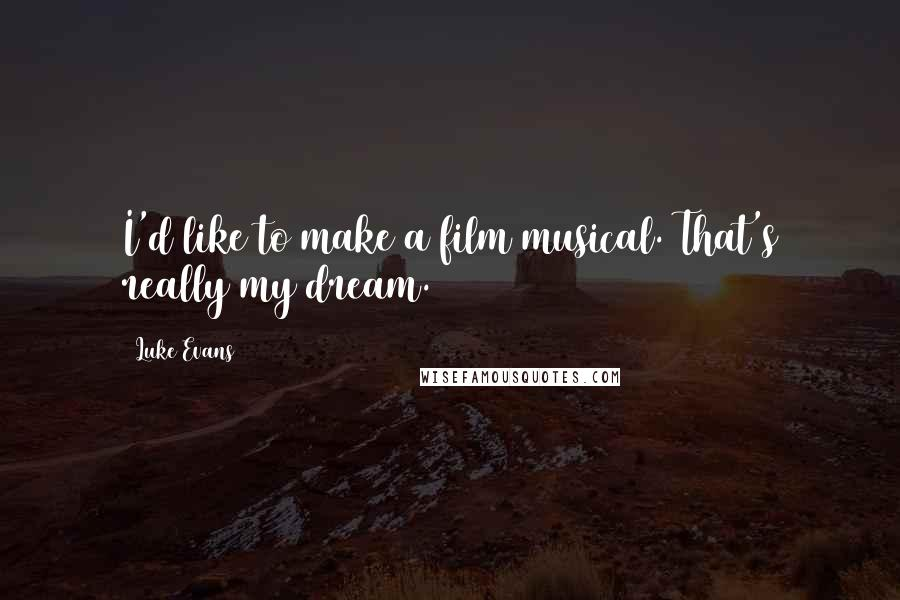 Luke Evans quotes: I'd like to make a film musical. That's really my dream.