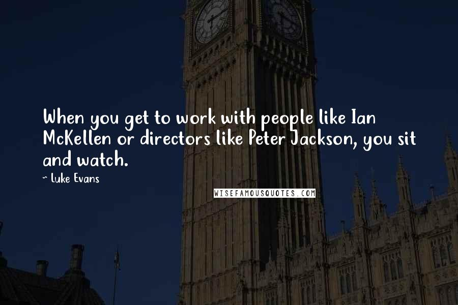 Luke Evans quotes: When you get to work with people like Ian McKellen or directors like Peter Jackson, you sit and watch.