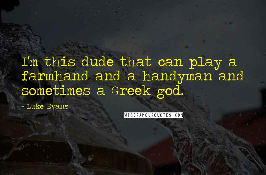 Luke Evans quotes: I'm this dude that can play a farmhand and a handyman and sometimes a Greek god.