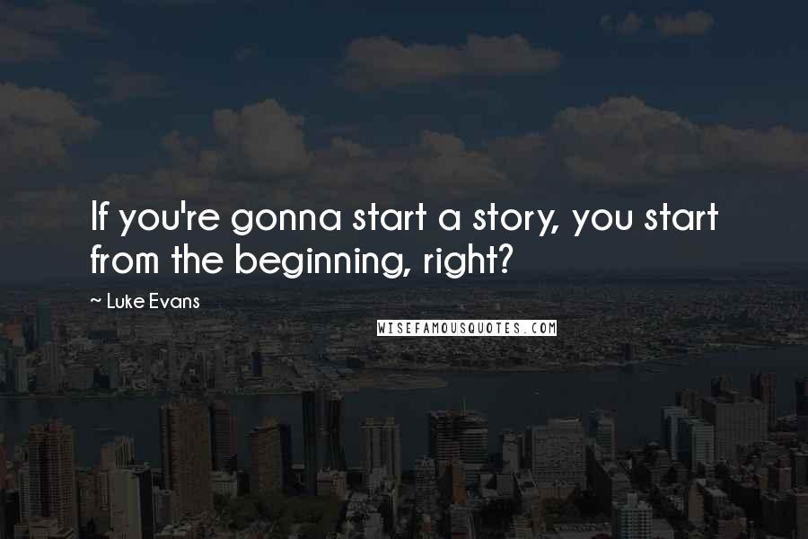 Luke Evans quotes: If you're gonna start a story, you start from the beginning, right?