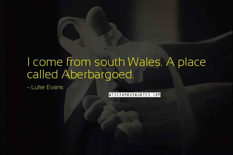Luke Evans quotes: I come from south Wales. A place called Aberbargoed.