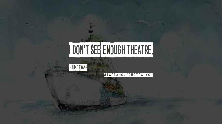 Luke Evans quotes: I don't see enough theatre.
