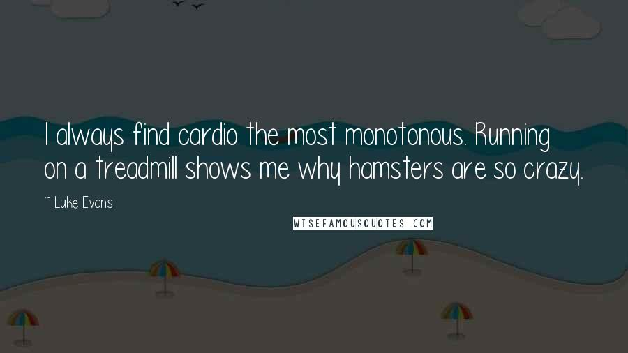 Luke Evans quotes: I always find cardio the most monotonous. Running on a treadmill shows me why hamsters are so crazy.