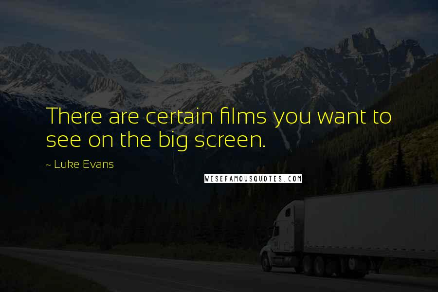 Luke Evans quotes: There are certain films you want to see on the big screen.