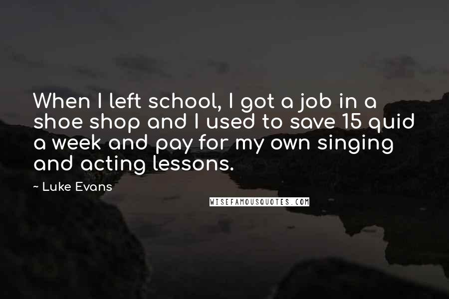 Luke Evans quotes: When I left school, I got a job in a shoe shop and I used to save 15 quid a week and pay for my own singing and acting lessons.