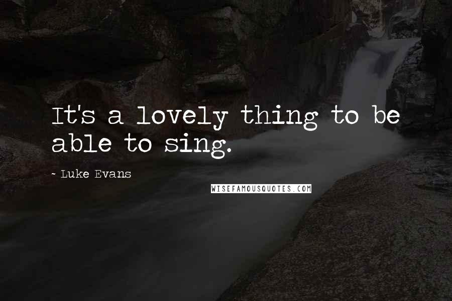 Luke Evans quotes: It's a lovely thing to be able to sing.