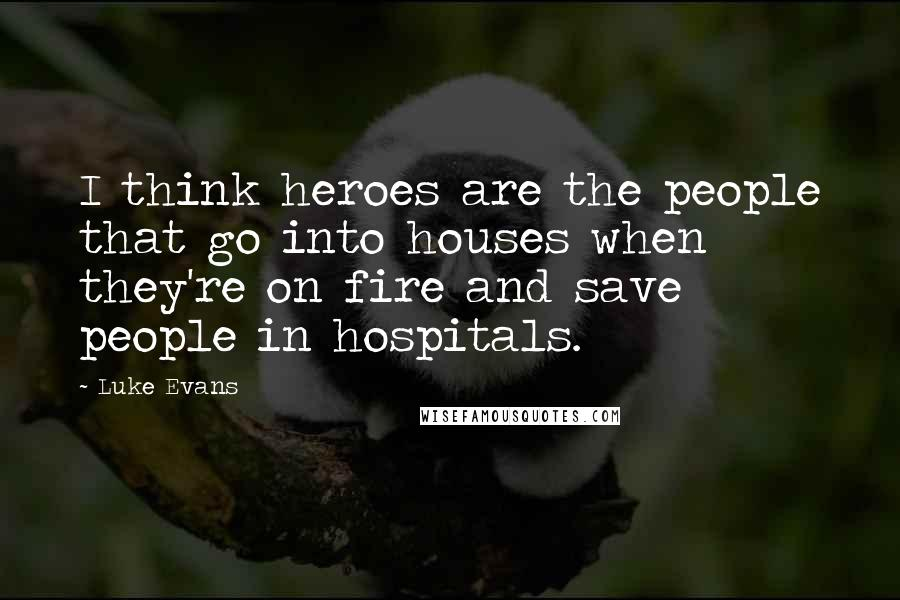 Luke Evans quotes: I think heroes are the people that go into houses when they're on fire and save people in hospitals.