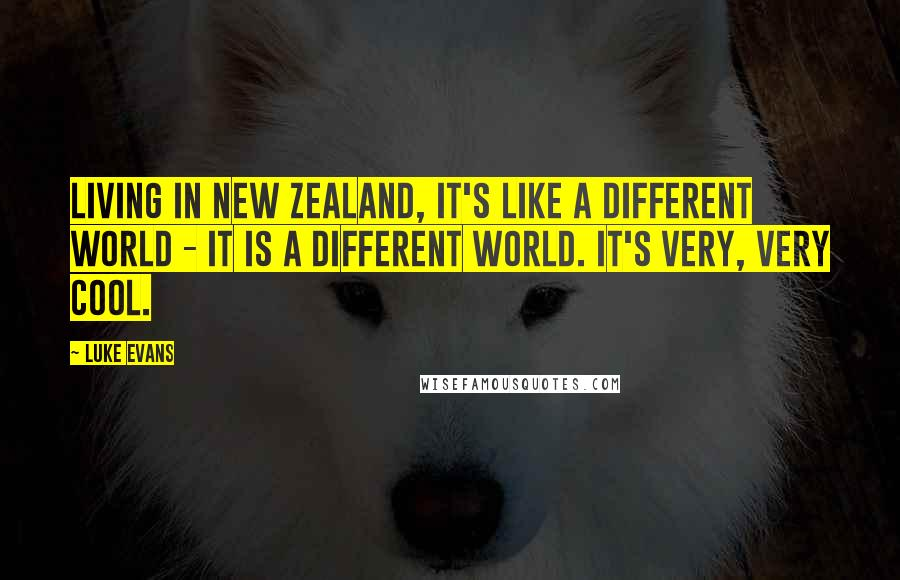 Luke Evans quotes: Living in New Zealand, it's like a different world - it is a different world. It's very, very cool.
