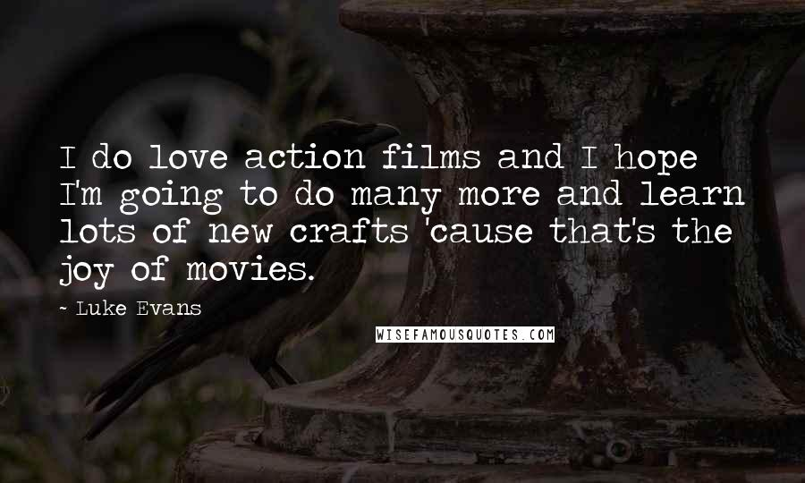 Luke Evans quotes: I do love action films and I hope I'm going to do many more and learn lots of new crafts 'cause that's the joy of movies.