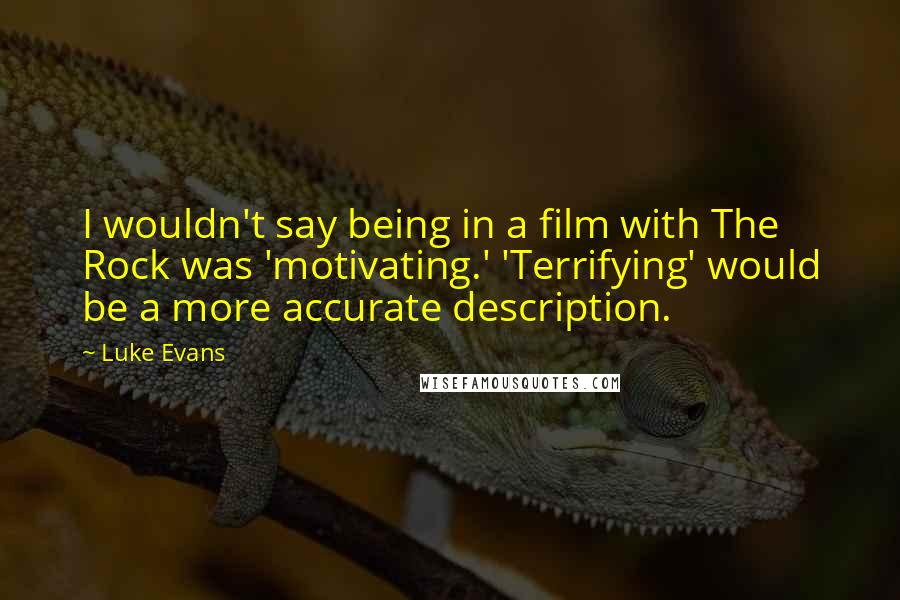 Luke Evans quotes: I wouldn't say being in a film with The Rock was 'motivating.' 'Terrifying' would be a more accurate description.