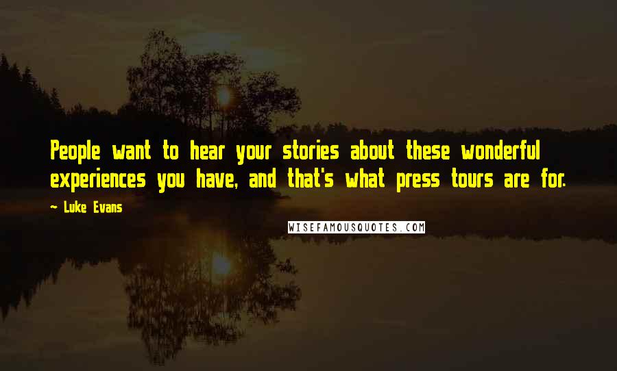 Luke Evans quotes: People want to hear your stories about these wonderful experiences you have, and that's what press tours are for.