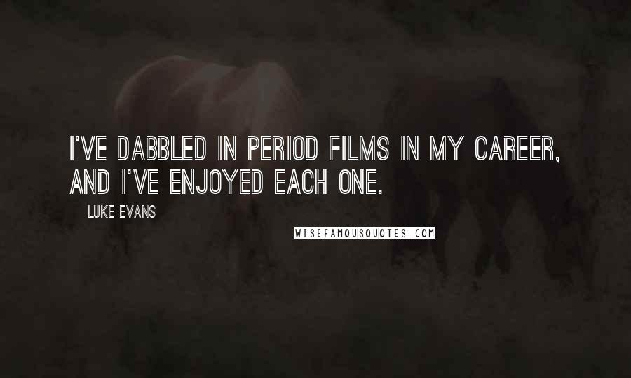 Luke Evans quotes: I've dabbled in period films in my career, and I've enjoyed each one.