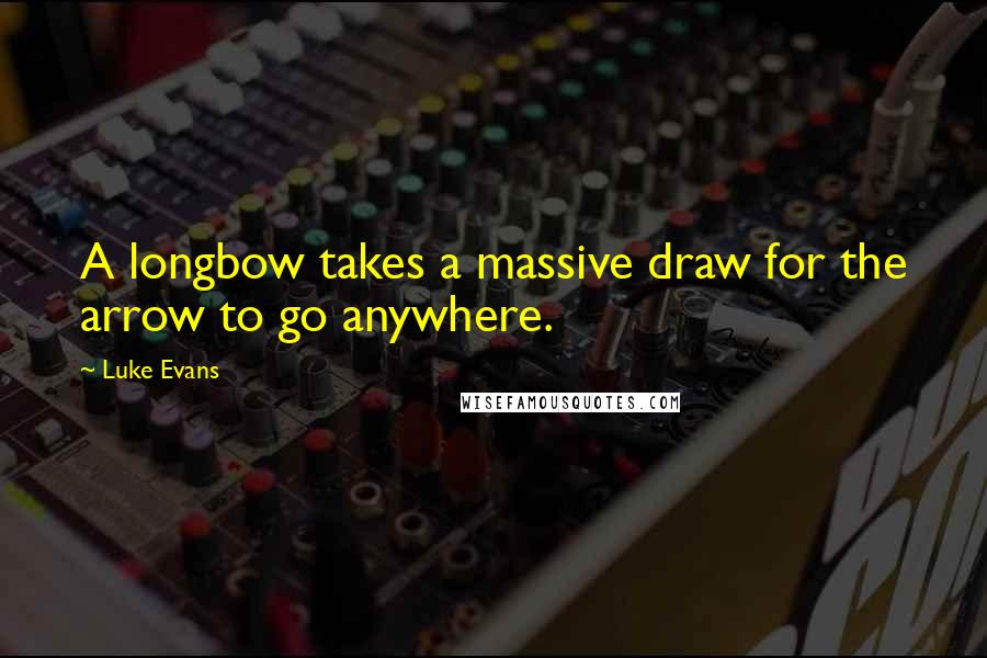 Luke Evans quotes: A longbow takes a massive draw for the arrow to go anywhere.