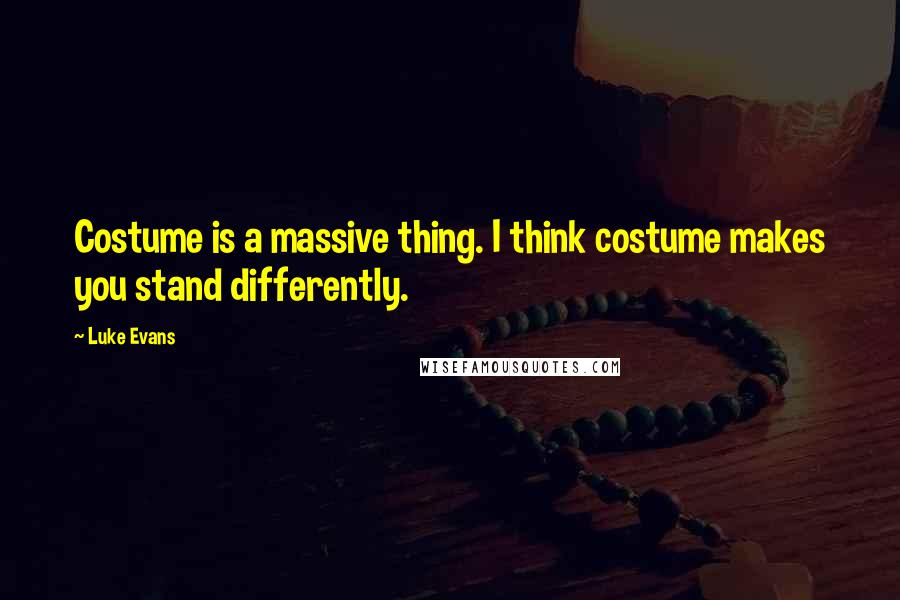 Luke Evans quotes: Costume is a massive thing. I think costume makes you stand differently.