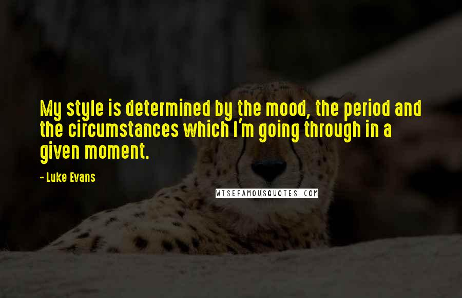 Luke Evans quotes: My style is determined by the mood, the period and the circumstances which I'm going through in a given moment.