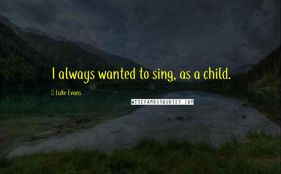 Luke Evans quotes: I always wanted to sing, as a child.