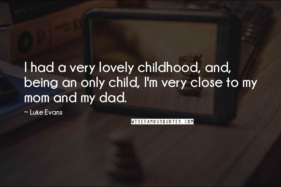 Luke Evans quotes: I had a very lovely childhood, and, being an only child, I'm very close to my mom and my dad.