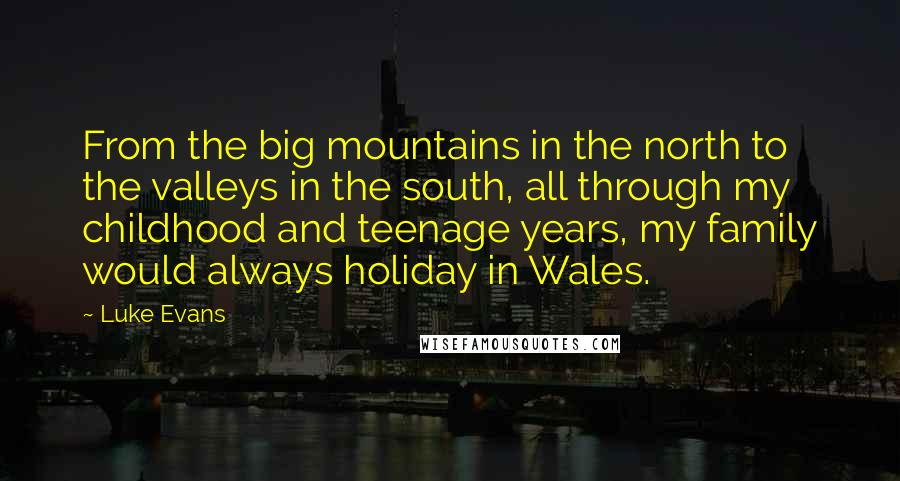 Luke Evans quotes: From the big mountains in the north to the valleys in the south, all through my childhood and teenage years, my family would always holiday in Wales.