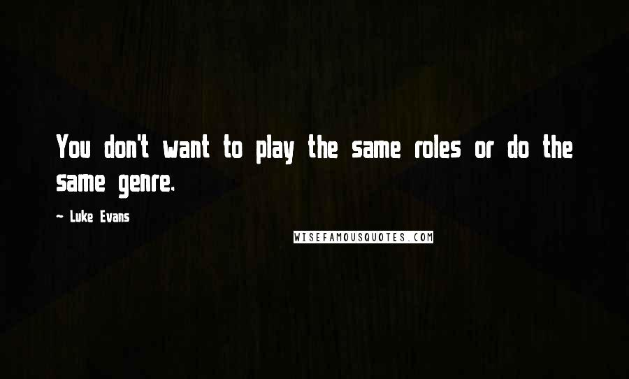Luke Evans quotes: You don't want to play the same roles or do the same genre.