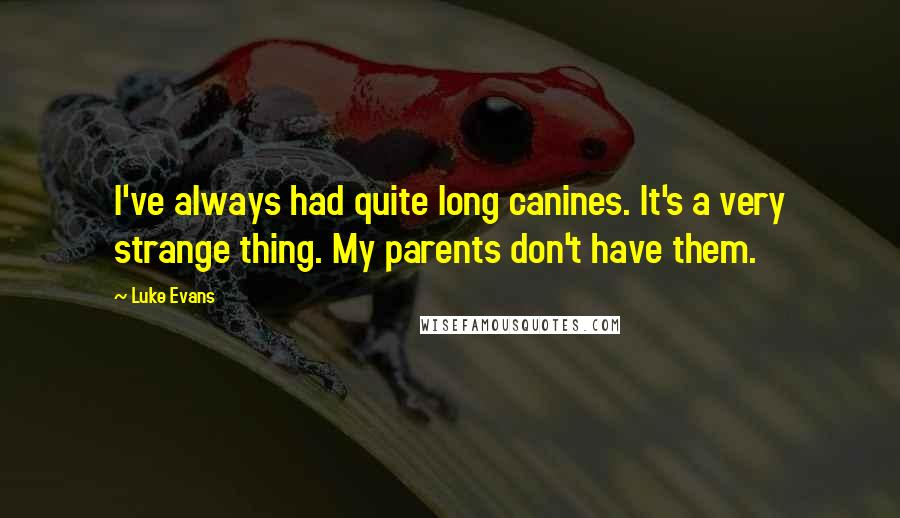 Luke Evans quotes: I've always had quite long canines. It's a very strange thing. My parents don't have them.
