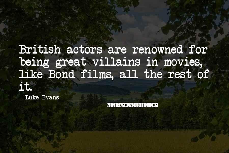 Luke Evans quotes: British actors are renowned for being great villains in movies, like Bond films, all the rest of it.