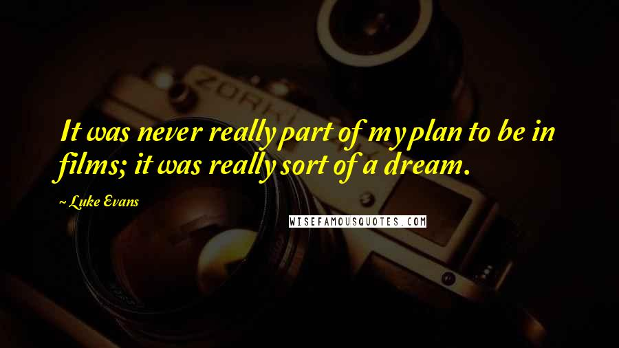 Luke Evans quotes: It was never really part of my plan to be in films; it was really sort of a dream.